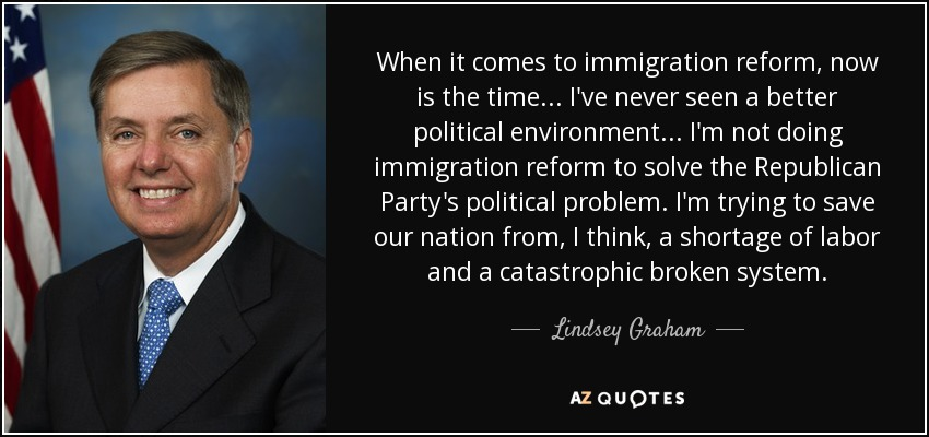 When it comes to immigration reform, now is the time ... I've never seen a better political environment ... I'm not doing immigration reform to solve the Republican Party's political problem. I'm trying to save our nation from, I think, a shortage of labor and a catastrophic broken system. - Lindsey Graham