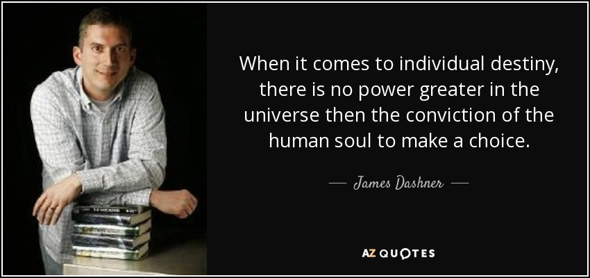 When it comes to individual destiny, there is no power greater in the universe then the conviction of the human soul to make a choice. - James Dashner