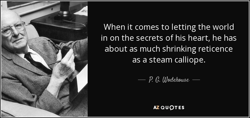 When it comes to letting the world in on the secrets of his heart, he has about as much shrinking reticence as a steam calliope. - P. G. Wodehouse