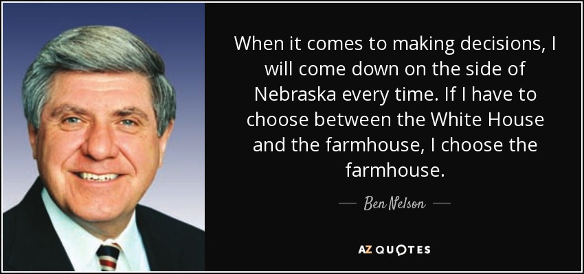 When it comes to making decisions, I will come down on the side of Nebraska every time. If I have to choose between the White House and the farmhouse, I choose the farmhouse. - Ben Nelson