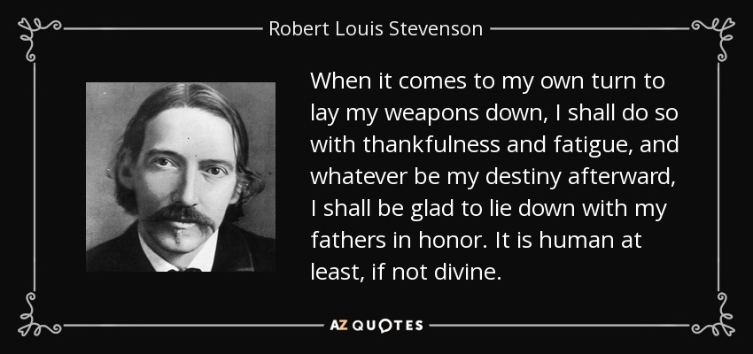 When it comes to my own turn to lay my weapons down, I shall do so with thankfulness and fatigue, and whatever be my destiny afterward, I shall be glad to lie down with my fathers in honor. It is human at least, if not divine. - Robert Louis Stevenson