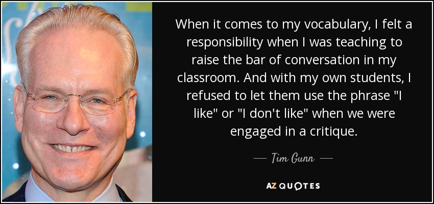 When it comes to my vocabulary, I felt a responsibility when I was teaching to raise the bar of conversation in my classroom. And with my own students, I refused to let them use the phrase