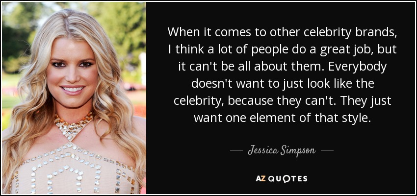 When it comes to other celebrity brands, I think a lot of people do a great job, but it can't be all about them. Everybody doesn't want to just look like the celebrity, because they can't. They just want one element of that style. - Jessica Simpson