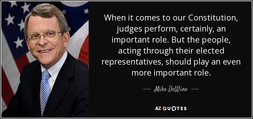 When it comes to our Constitution, judges perform, certainly, an important role. But the people, acting through their elected representatives, should play an even more important role. - Mike DeWine