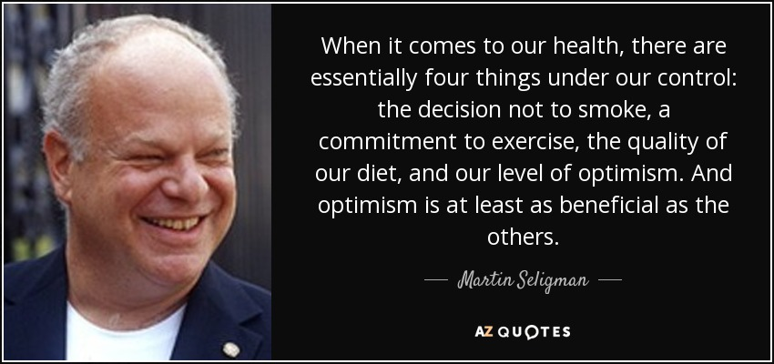 When it comes to our health, there are essentially four things under our control: the decision not to smoke, a commitment to exercise, the quality of our diet, and our level of optimism. And optimism is at least as beneficial as the others. - Martin Seligman