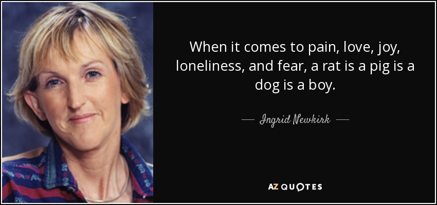 When it comes to pain, love, joy, loneliness, and fear, a rat is a pig is a dog is a boy. - Ingrid Newkirk