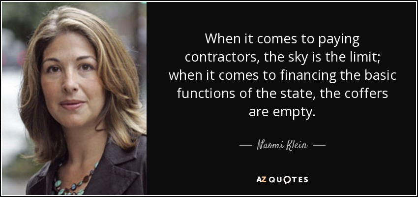 When it comes to paying contractors, the sky is the limit; when it comes to financing the basic functions of the state, the coffers are empty. - Naomi Klein