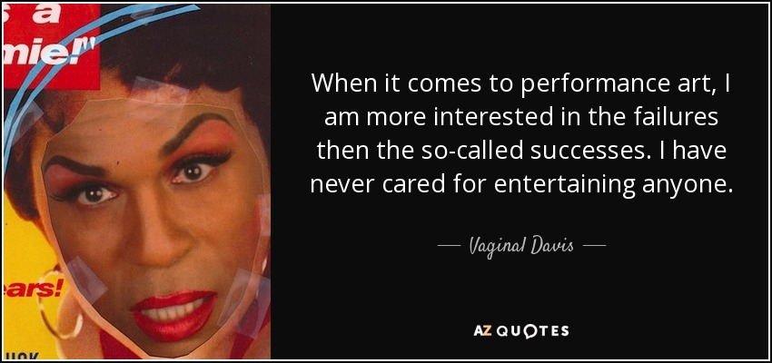 When it comes to performance art, I am more interested in the failures then the so-called successes. I have never cared for entertaining anyone. - Vaginal Davis