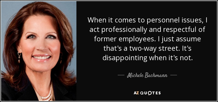 When it comes to personnel issues, I act professionally and respectful of former employees. I just assume that's a two-way street. It's disappointing when it's not. - Michele Bachmann