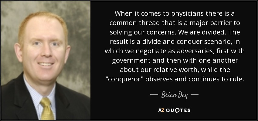 When it comes to physicians there is a common thread that is a major barrier to solving our concerns. We are divided. The result is a divide and conquer scenario, in which we negotiate as adversaries, first with government and then with one another about our relative worth, while the