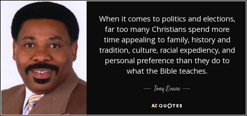 When it comes to politics and elections, far too many Christians spend more time appealing to family, history and tradition, culture, racial expediency, and personal preference than they do to what the Bible teaches. - Tony Evans