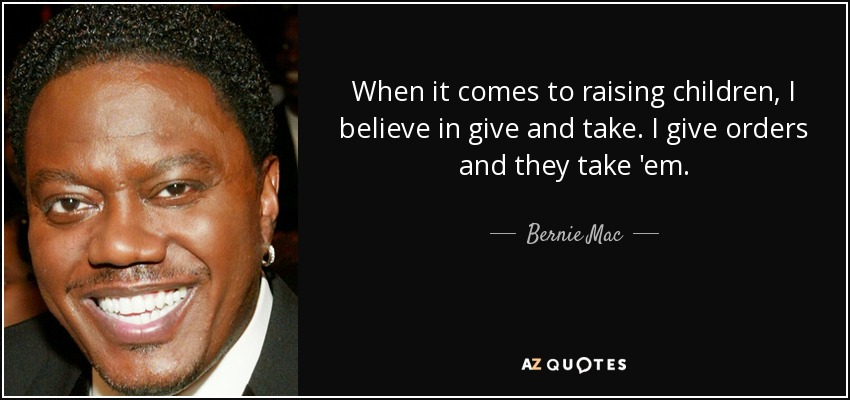 When it comes to raising children, I believe in give and take. I give orders and they take 'em. - Bernie Mac