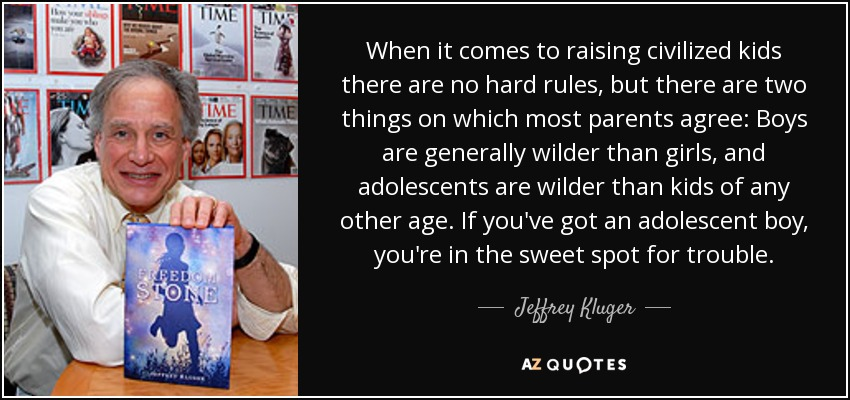 When it comes to raising civilized kids there are no hard rules, but there are two things on which most parents agree: Boys are generally wilder than girls, and adolescents are wilder than kids of any other age. If you've got an adolescent boy, you're in the sweet spot for trouble. - Jeffrey Kluger