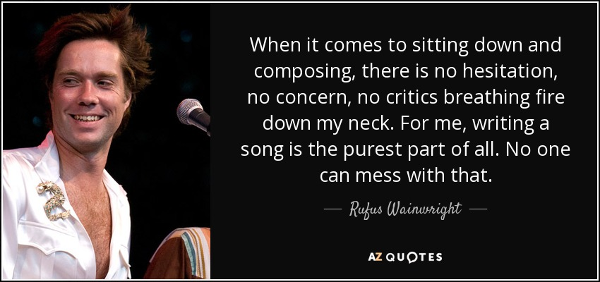 When it comes to sitting down and composing, there is no hesitation, no concern, no critics breathing fire down my neck. For me, writing a song is the purest part of all. No one can mess with that. - Rufus Wainwright