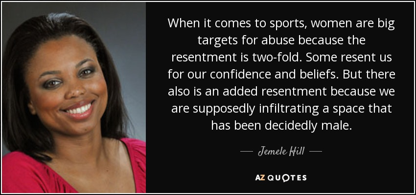 When it comes to sports, women are big targets for abuse because the resentment is two-fold. Some resent us for our confidence and beliefs. But there also is an added resentment because we are supposedly infiltrating a space that has been decidedly male. - Jemele Hill