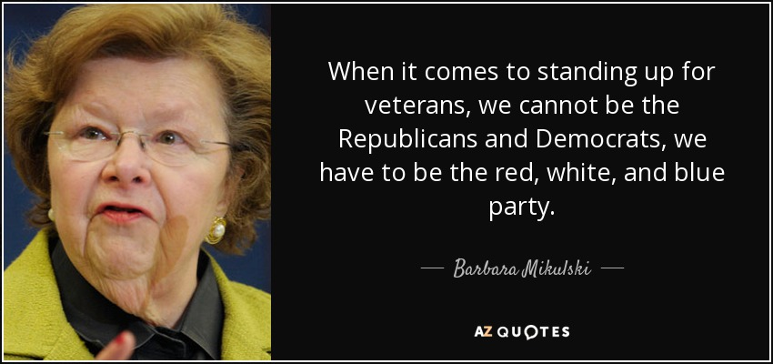 When it comes to standing up for veterans, we cannot be the Republicans and Democrats, we have to be the red, white, and blue party. - Barbara Mikulski