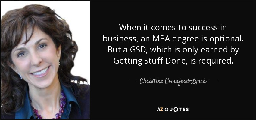 When it comes to success in business, an MBA degree is optional. But a GSD, which is only earned by Getting Stuff Done, is required. - Christine Comaford-Lynch