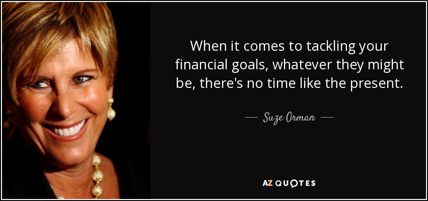 When it comes to tackling your financial goals, whatever they might be, there's no time like the present. - Suze Orman