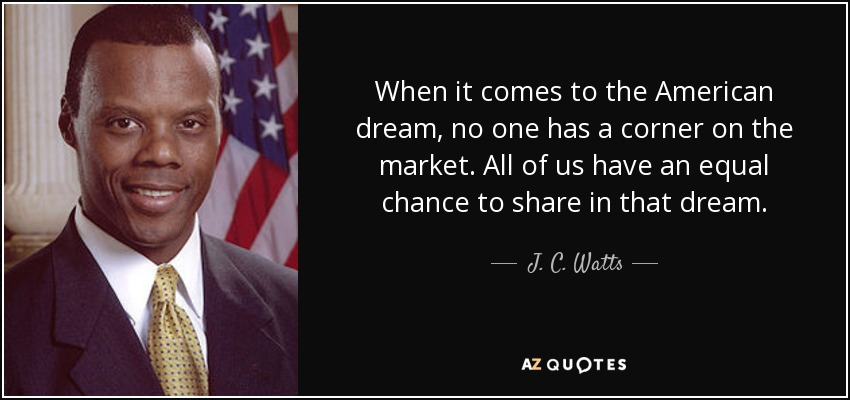 When it comes to the American dream, no one has a corner on the market. All of us have an equal chance to share in that dream. - J. C. Watts