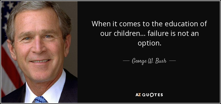 When it comes to the education of our children... failure is not an option. - George W. Bush