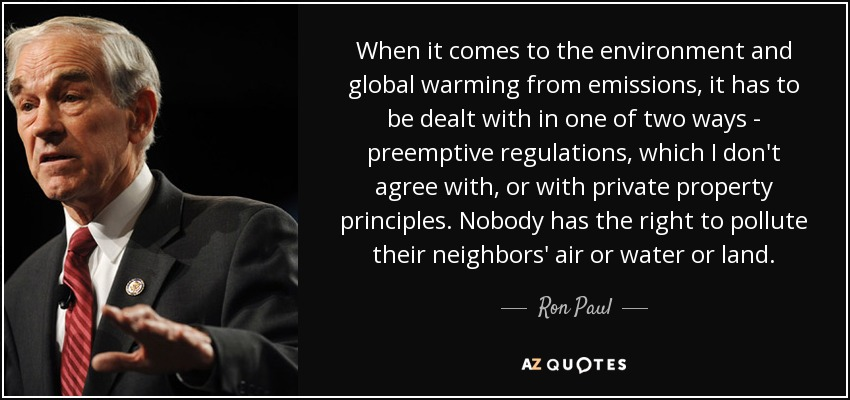 When it comes to the environment and global warming from emissions, it has to be dealt with in one of two ways - preemptive regulations, which I don't agree with, or with private property principles. Nobody has the right to pollute their neighbors' air or water or land. - Ron Paul