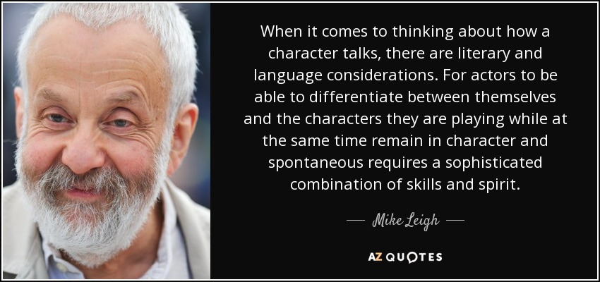 When it comes to thinking about how a character talks, there are literary and language considerations. For actors to be able to differentiate between themselves and the characters they are playing while at the same time remain in character and spontaneous requires a sophisticated combination of skills and spirit. - Mike Leigh