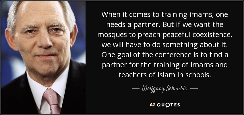 When it comes to training imams, one needs a partner. But if we want the mosques to preach peaceful coexistence, we will have to do something about it. One goal of the conference is to find a partner for the training of imams and teachers of Islam in schools. - Wolfgang Schauble