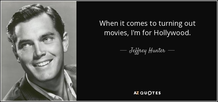 When it comes to turning out movies, I'm for Hollywood. - Jeffrey Hunter