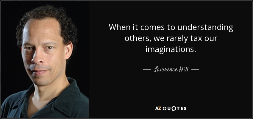 When it comes to understanding others, we rarely tax our imaginations. - Lawrence Hill