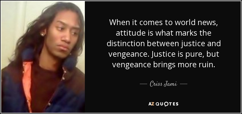 When it comes to world news, attitude is what marks the distinction between justice and vengeance. Justice is pure, but vengeance brings more ruin. - Criss Jami