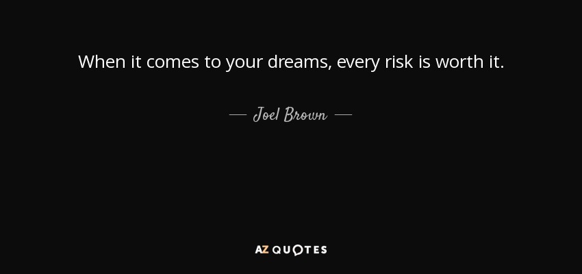 When it comes to your dreams, every risk is worth it. - Joel Brown
