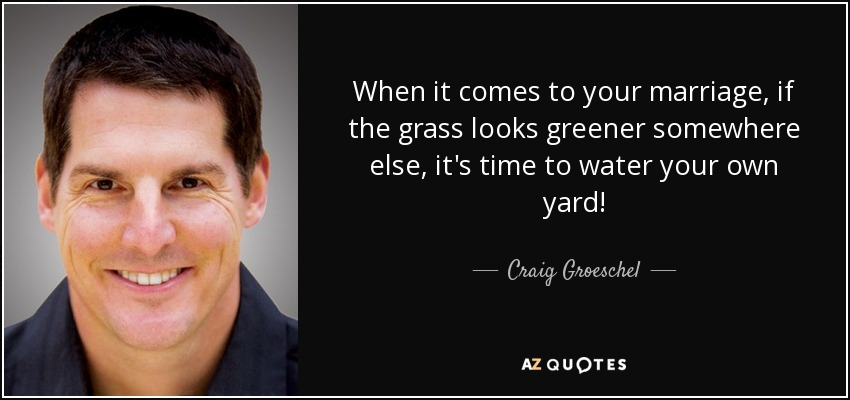 When it comes to your marriage, if the grass looks greener somewhere else, it's time to water your own yard! - Craig Groeschel