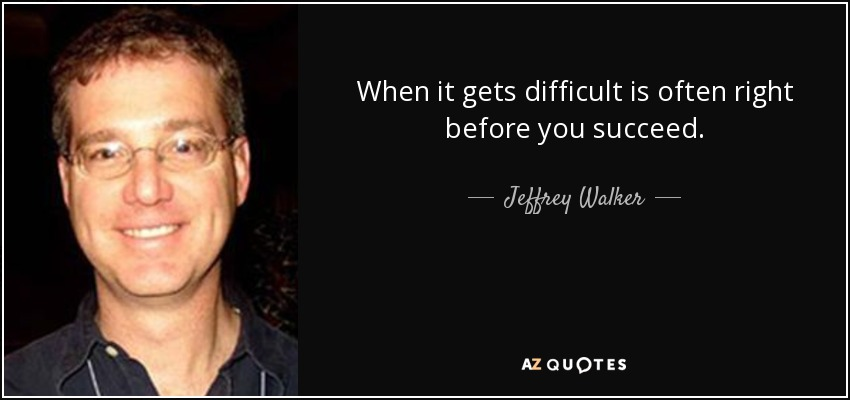 When it gets difficult is often right before you succeed. - Jeffrey Walker