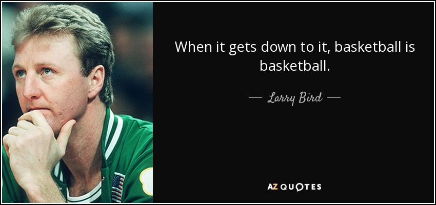 When it gets down to it, basketball is basketball. - Larry Bird