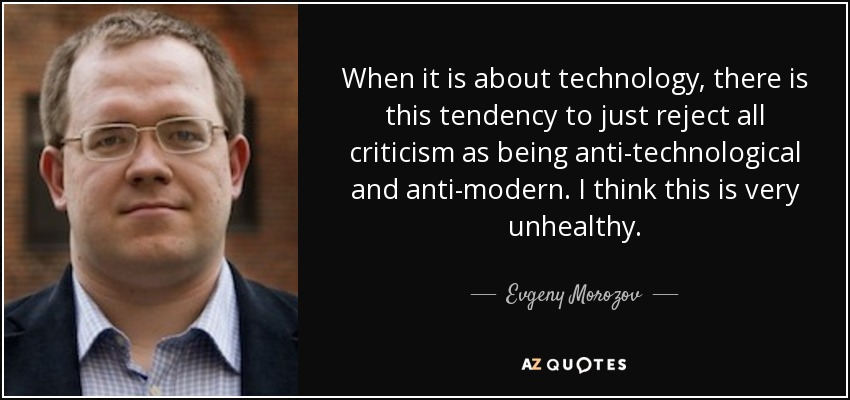 When it is about technology, there is this tendency to just reject all criticism as being anti-technological and anti-modern. I think this is very unhealthy. - Evgeny Morozov
