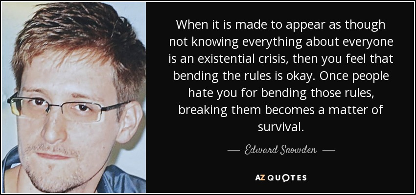 When it is made to appear as though not knowing everything about everyone is an existential crisis, then you feel that bending the rules is okay. Once people hate you for bending those rules, breaking them becomes a matter of survival. - Edward Snowden