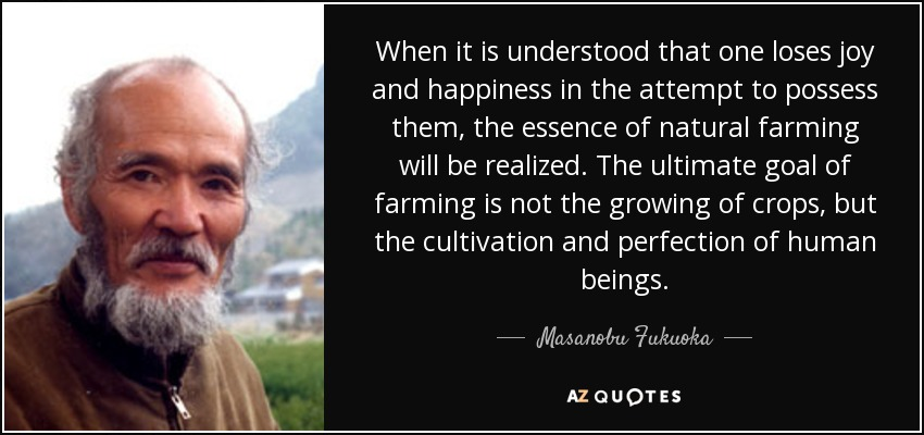 When it is understood that one loses joy and happiness in the attempt to possess them, the essence of natural farming will be realized. The ultimate goal of farming is not the growing of crops, but the cultivation and perfection of human beings. - Masanobu Fukuoka