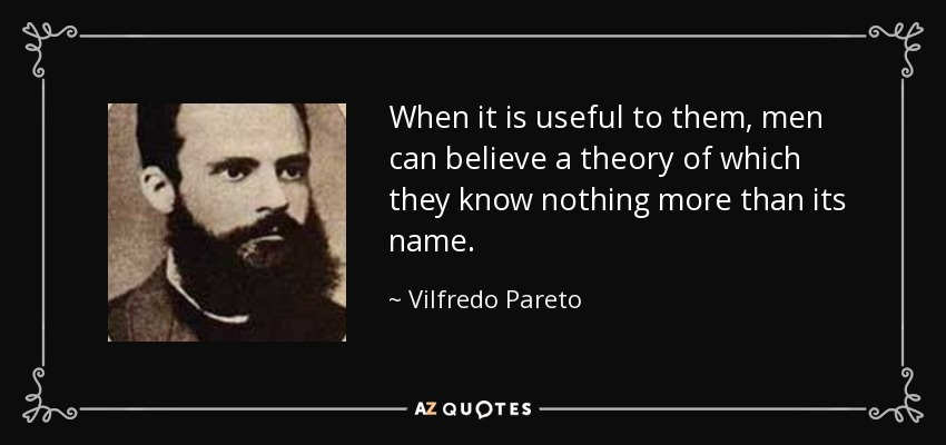 When it is useful to them, men can believe a theory of which they know nothing more than its name. - Vilfredo Pareto