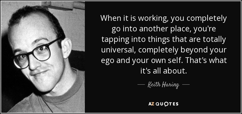 When it is working, you completely go into another place, you're tapping into things that are totally universal, completely beyond your ego and your own self. That's what it's all about. - Keith Haring