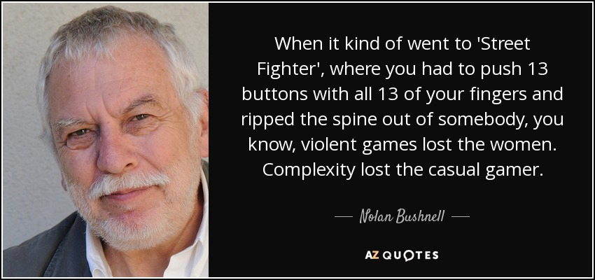 When it kind of went to 'Street Fighter', where you had to push 13 buttons with all 13 of your fingers and ripped the spine out of somebody, you know, violent games lost the women. Complexity lost the casual gamer. - Nolan Bushnell