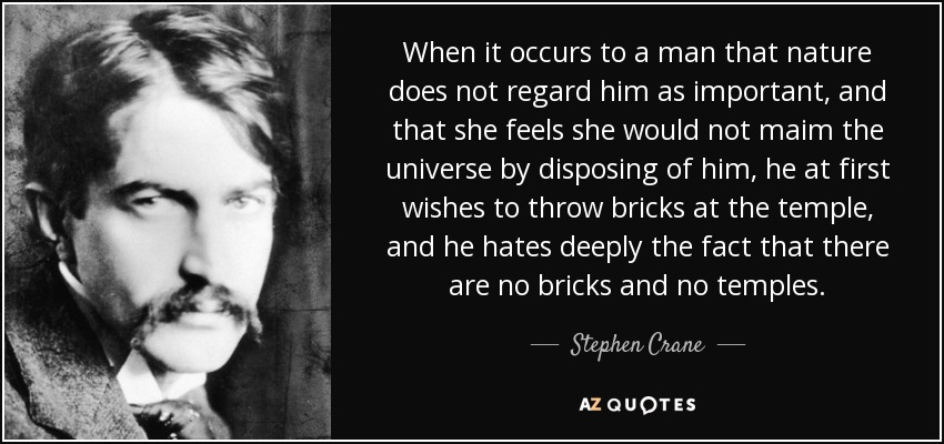 When it occurs to a man that nature does not regard him as important, and that she feels she would not maim the universe by disposing of him, he at first wishes to throw bricks at the temple, and he hates deeply the fact that there are no bricks and no temples. - Stephen Crane