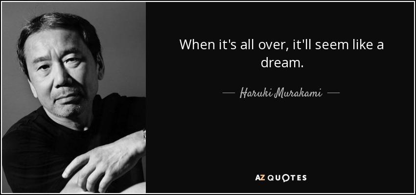 When it's all over, it'll seem like a dream. - Haruki Murakami