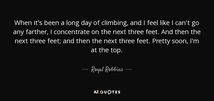 When it's been a long day of climbing, and I feel like I can't go any farther, I concentrate on the next three feet. And then the next three feet; and then the next three feet. Pretty soon, I'm at the top. - Royal Robbins