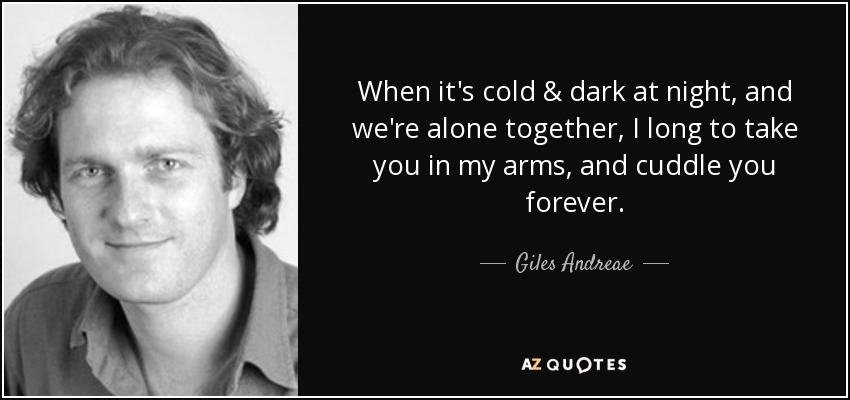 When it's cold & dark at night, and we're alone together, I long to take you in my arms, and cuddle you forever. - Giles Andreae
