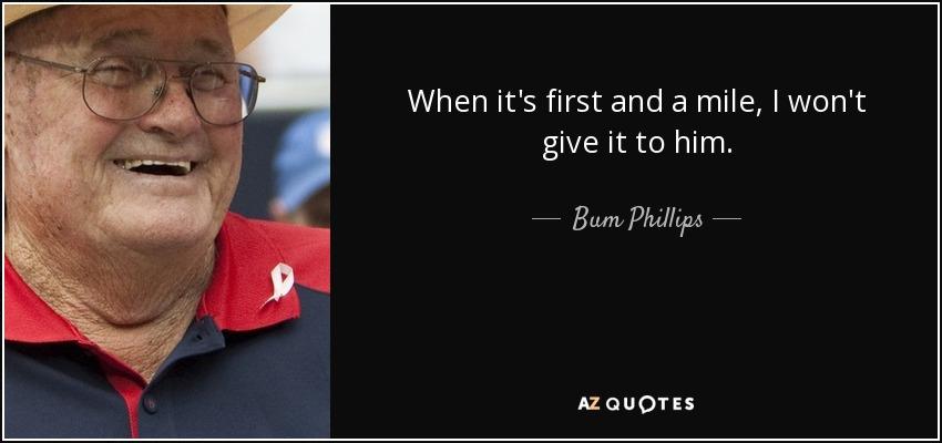 When it's first and a mile, I won't give it to him. - Bum Phillips