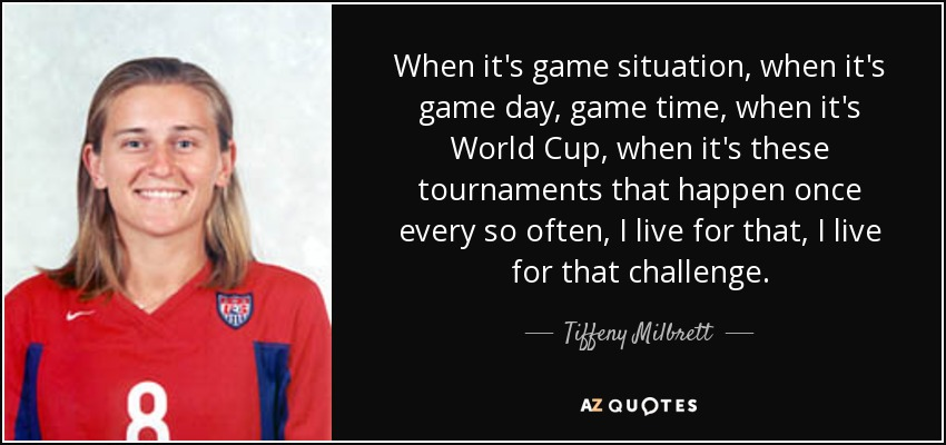 When it's game situation, when it's game day, game time, when it's World Cup, when it's these tournaments that happen once every so often, I live for that, I live for that challenge. - Tiffeny Milbrett