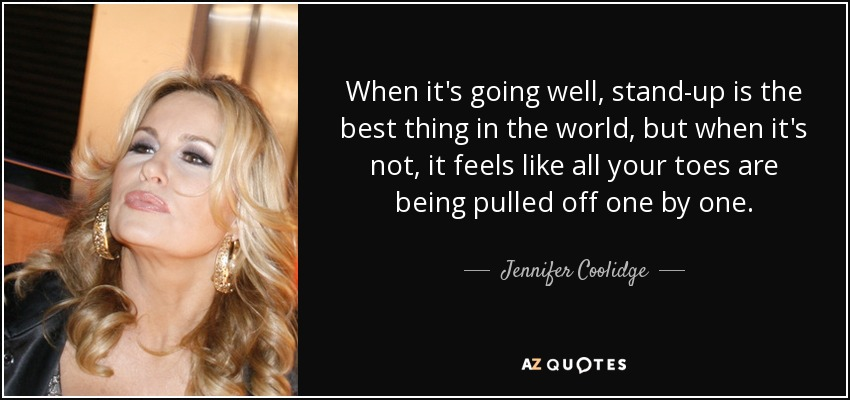 When it's going well, stand-up is the best thing in the world, but when it's not, it feels like all your toes are being pulled off one by one. - Jennifer Coolidge