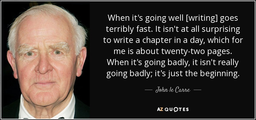 When it's going well [writing] goes terribly fast. It isn't at all surprising to write a chapter in a day, which for me is about twenty-two pages. When it's going badly, it isn't really going badly; it's just the beginning. - John le Carre