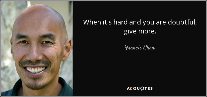 When it's hard and you are doubtful, give more. - Francis Chan