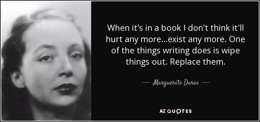 When it's in a book I don't think it'll hurt any more ...exist any more. One of the things writing does is wipe things out. Replace them. - Marguerite Duras